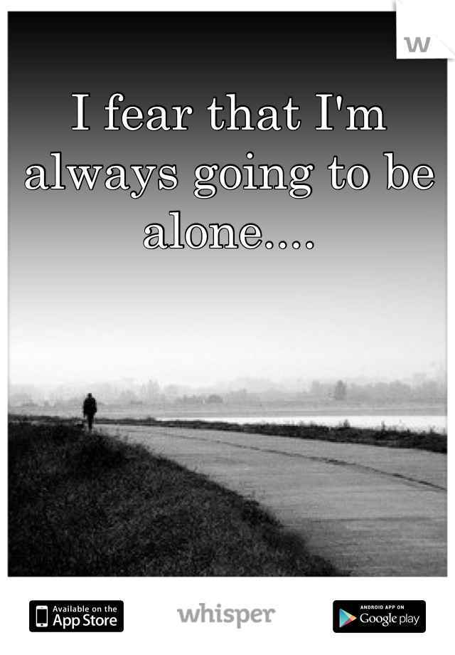 I fear that I'm always going to be alone....