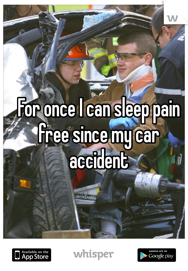 For once I can sleep pain free since my car accident