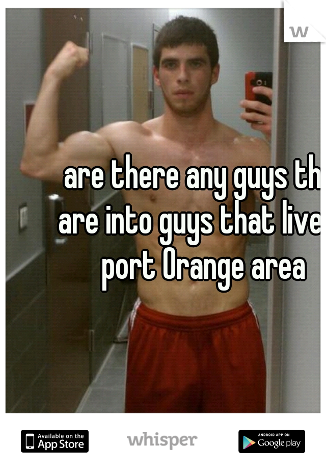 are there any guys that are into guys that live  in  port Orange area