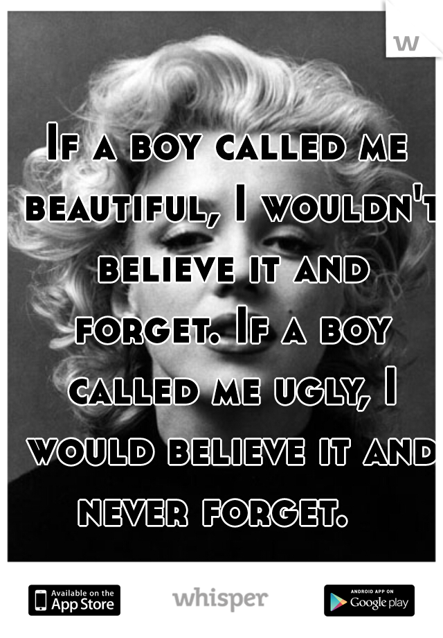 If a boy called me beautiful, I wouldn't believe it and forget. If a boy called me ugly, I would believe it and never forget.
