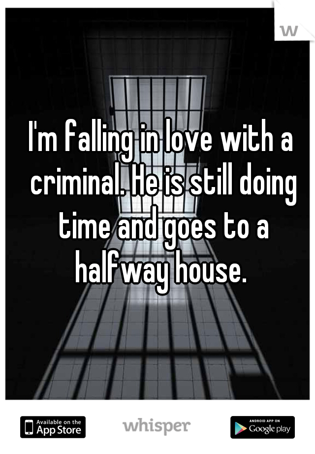 I'm falling in love with a criminal. He is still doing time and goes to a halfway house.