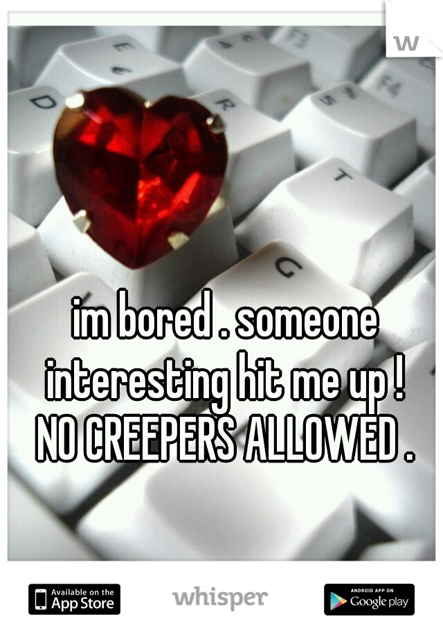 im bored . someone interesting hit me up !  NO CREEPERS ALLOWED .