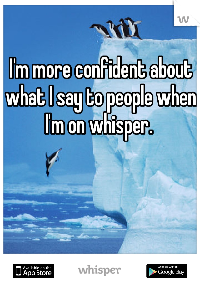 I'm more confident about what I say to people when I'm on whisper.