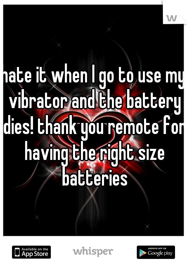 hate it when I go to use my vibrator and the battery dies! thank you remote for having the right size batteries