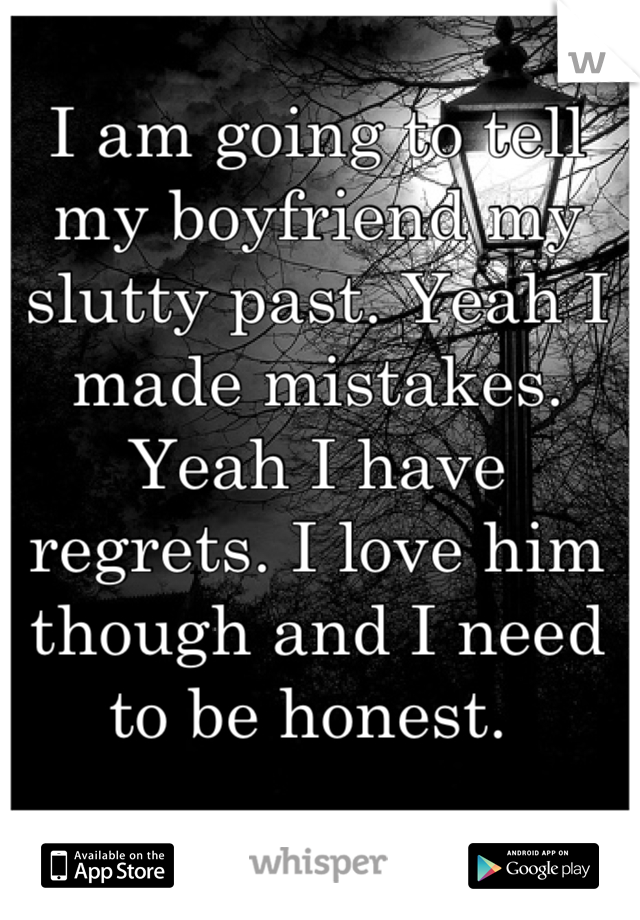 I am going to tell my boyfriend my slutty past. Yeah I made mistakes. Yeah I have regrets. I love him though and I need to be honest.