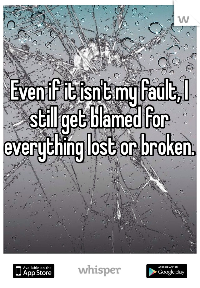 Even if it isn't my fault, I still get blamed for everything lost or broken.