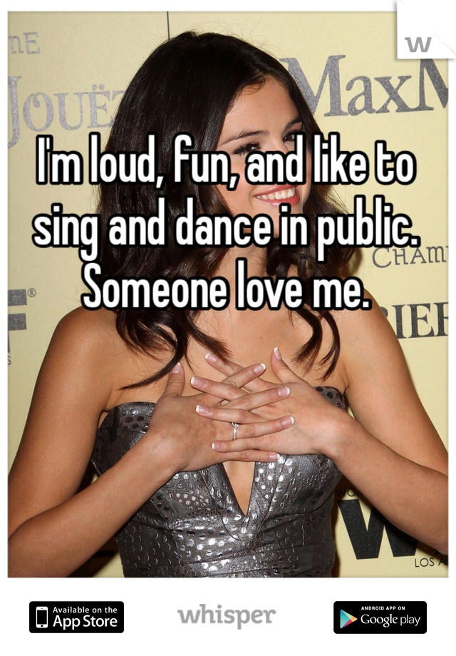 I'm loud, fun, and like to sing and dance in public. Someone love me.