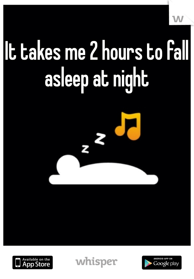 It takes me 2 hours to fall asleep at night