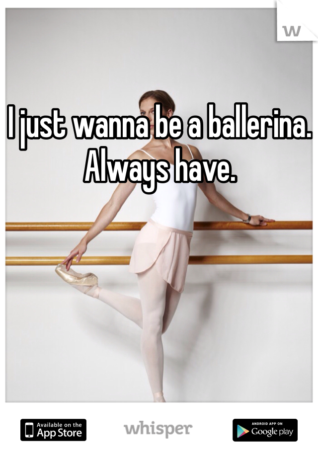 I just wanna be a ballerina. Always have.