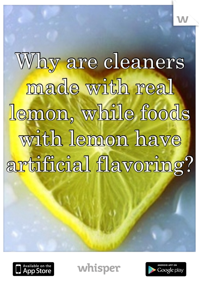 Why are cleaners made with real lemon, while foods with lemon have artificial flavoring?