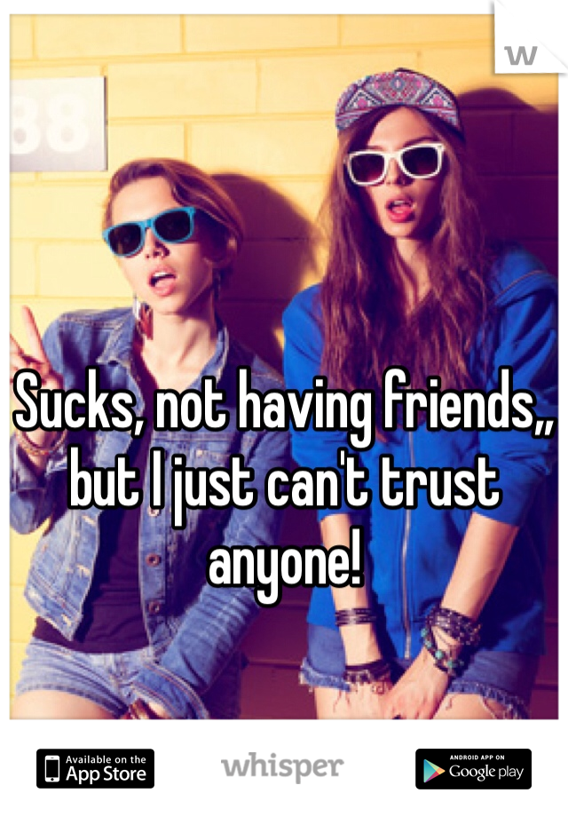 Sucks, not having friends,, but I just can't trust anyone!