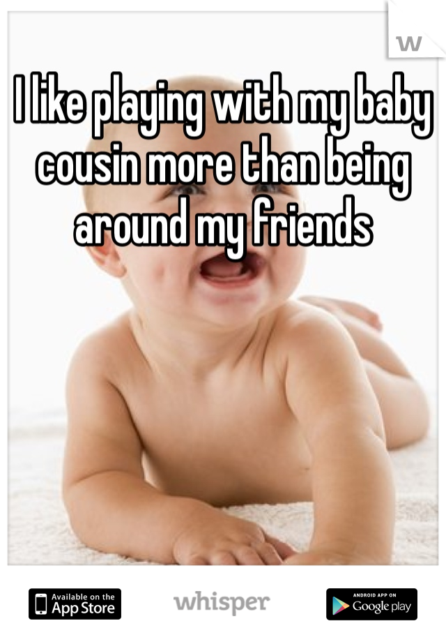 I like playing with my baby cousin more than being around my friends