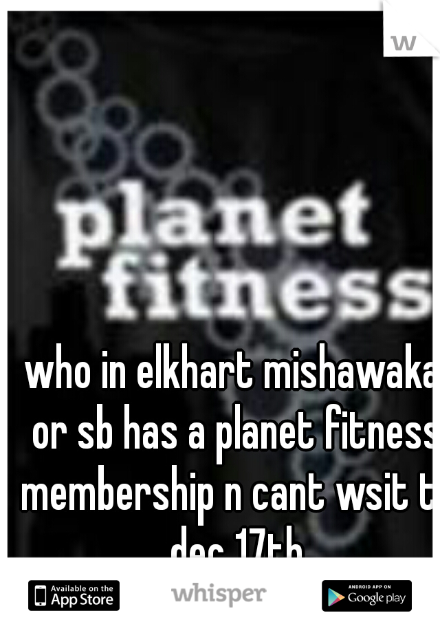 who in elkhart mishawaka or sb has a planet fitness membership n cant wsit til dec 17th