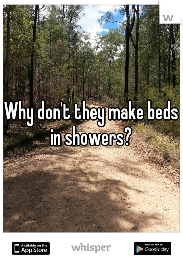 Why don't they make beds in showers?