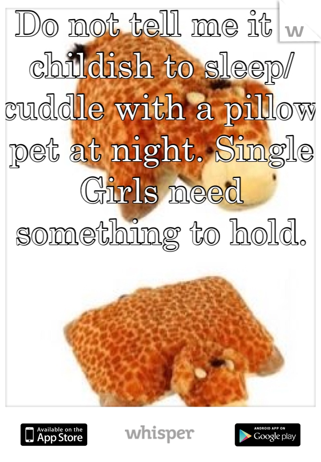 Do not tell me it is childish to sleep/cuddle with a pillow pet at night. Single Girls need something to hold.
