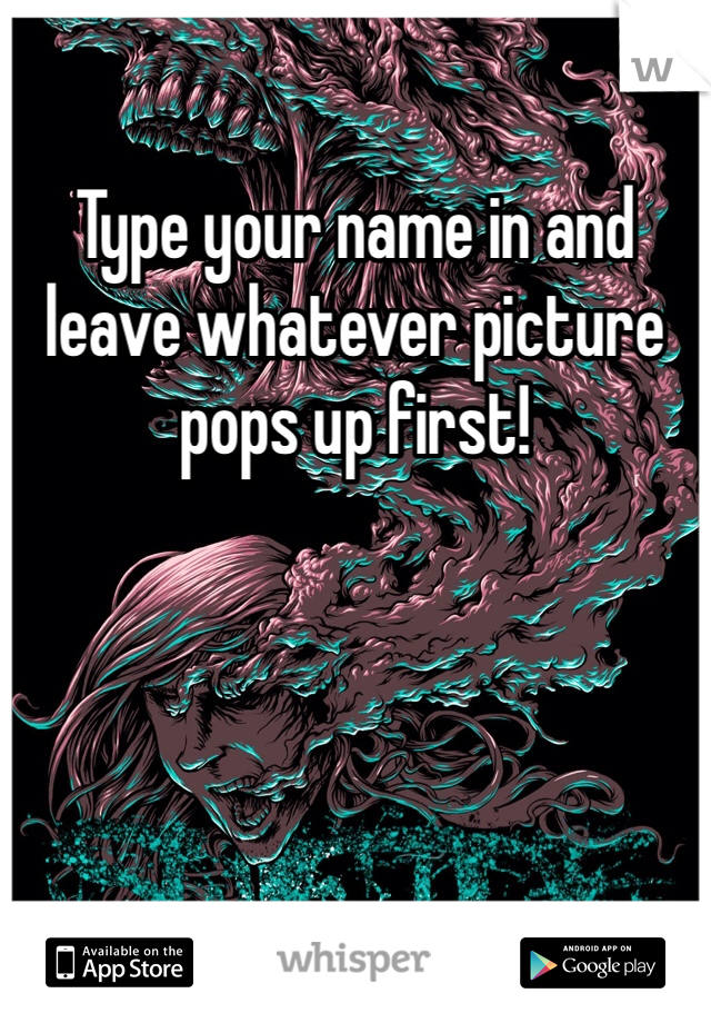 Type your name in and leave whatever picture pops up first!