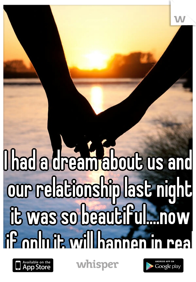 I had a dream about us and our relationship last night it was so beautiful....now if only it will happen in real life!