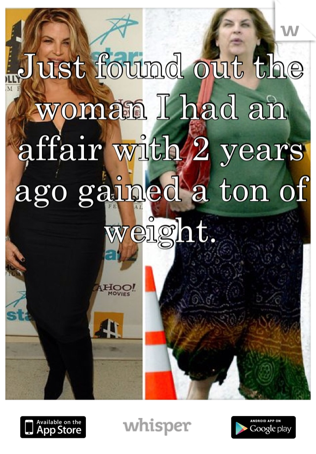 Just found out the woman I had an affair with 2 years ago gained a ton of weight.