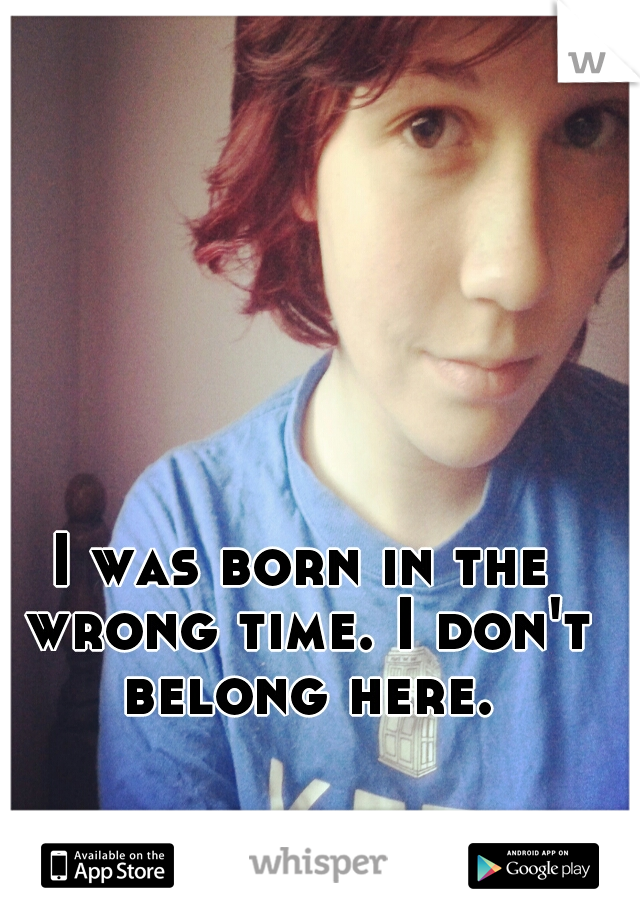 I was born in the wrong time. I don't belong here.