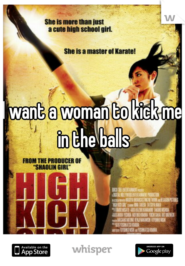 I want a woman to kick me in the balls