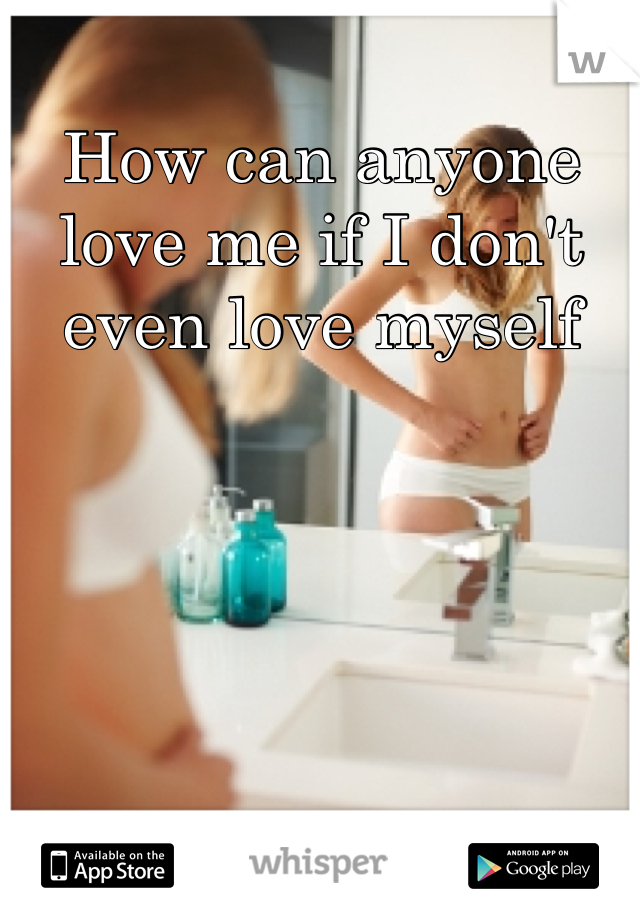 How can anyone love me if I don't even love myself