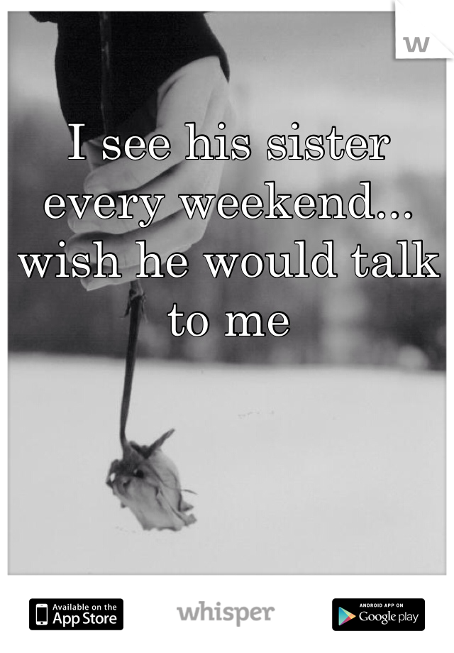 I see his sister every weekend... wish he would talk to me