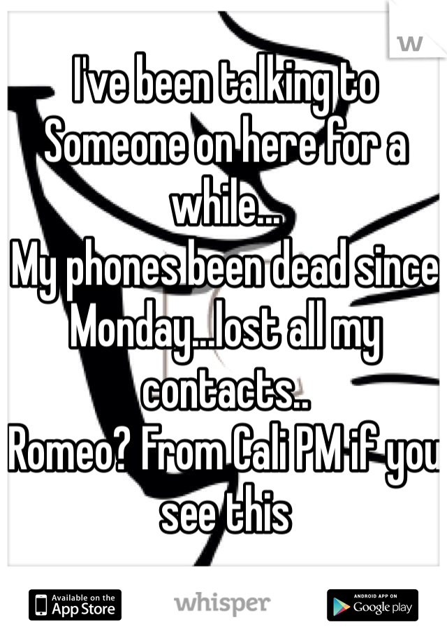 I've been talking to Someone on here for a while... My phones been dead since Monday...lost all my contacts.. Romeo? From Cali PM if you see this