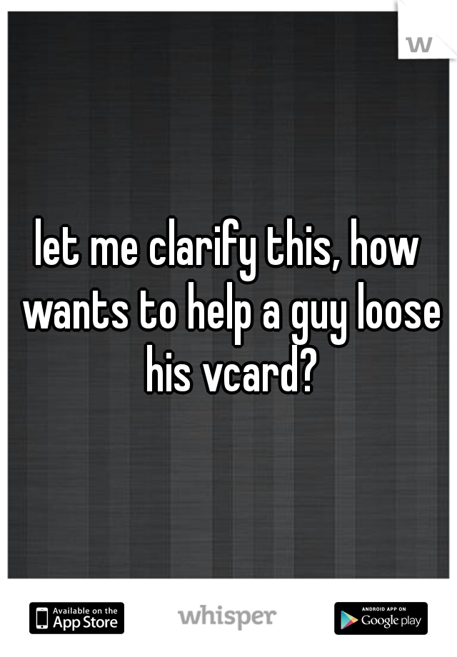 let me clarify this, how wants to help a guy loose his vcard?