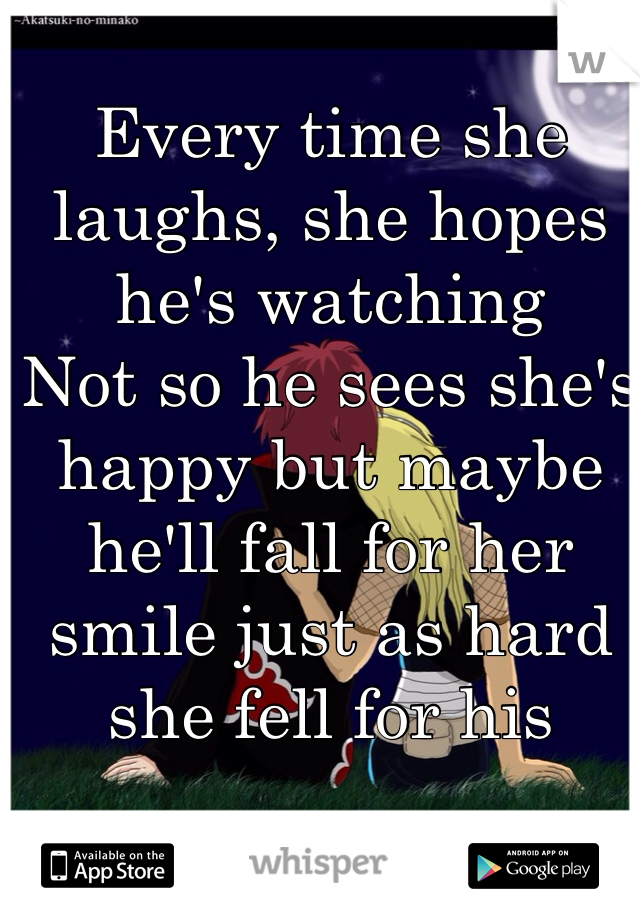 Every time she laughs, she hopes he's watching  Not so he sees she's happy but maybe he'll fall for her smile just as hard she fell for his