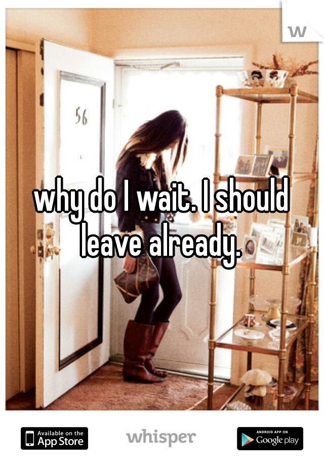 why do I wait. I should leave already.