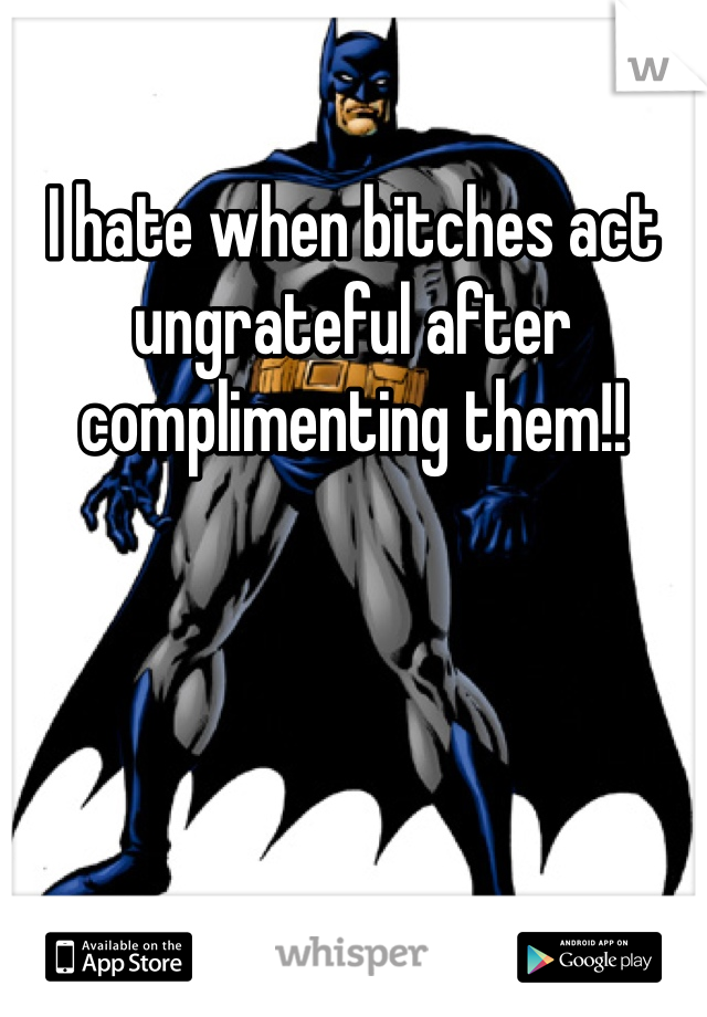 I hate when bitches act ungrateful after complimenting them!!