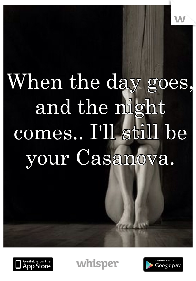 When the day goes, and the night comes.. I'll still be your Casanova.