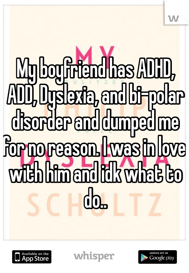 My boyfriend has ADHD, ADD, Dyslexia, and bi-polar disorder and dumped me for no reason. I was in love with him and idk what to do..