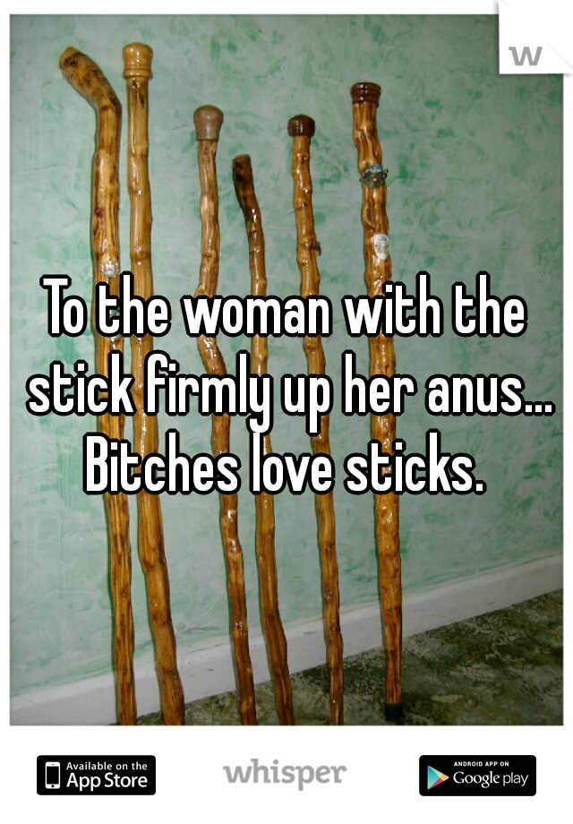To the woman with the stick firmly up her anus... Bitches love sticks.