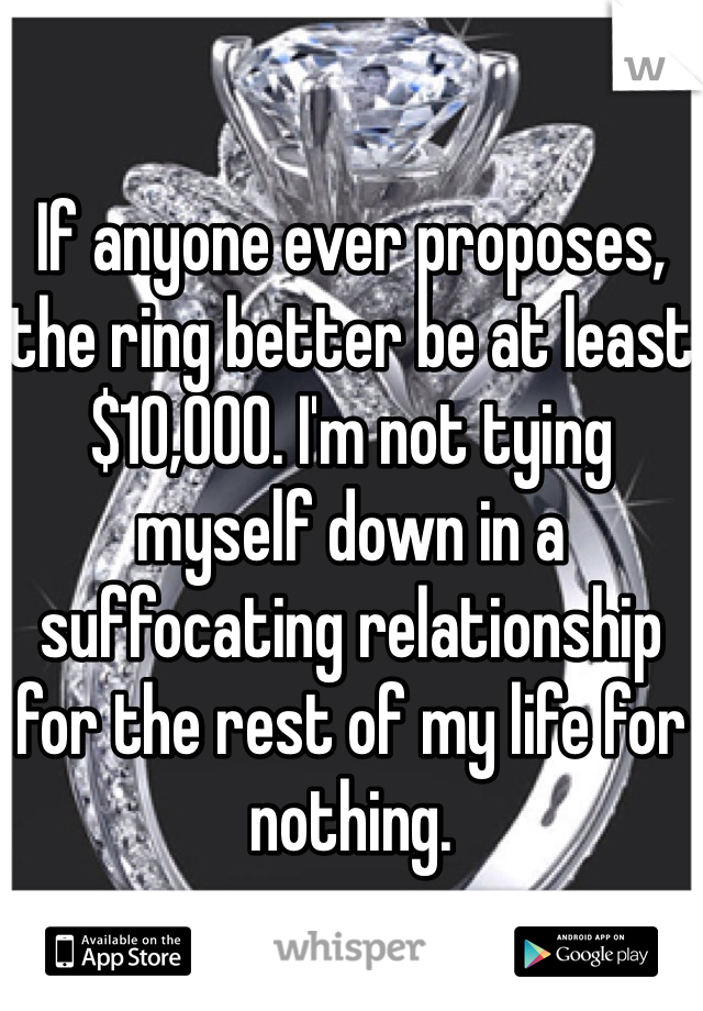 If anyone ever proposes, the ring better be at least $10,000. I'm not tying myself down in a suffocating relationship for the rest of my life for nothing.