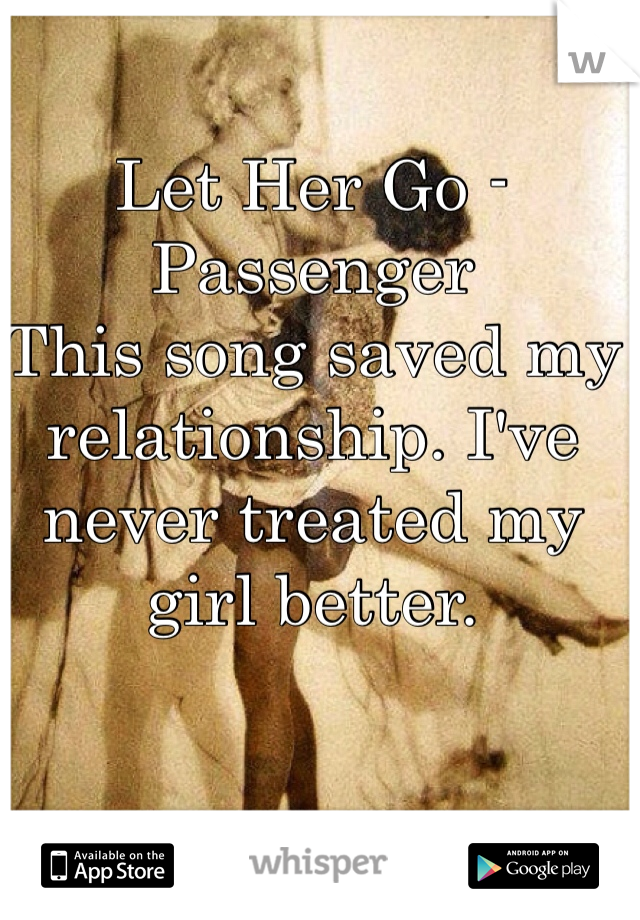 Let Her Go - Passenger This song saved my relationship. I've never treated my girl better.
