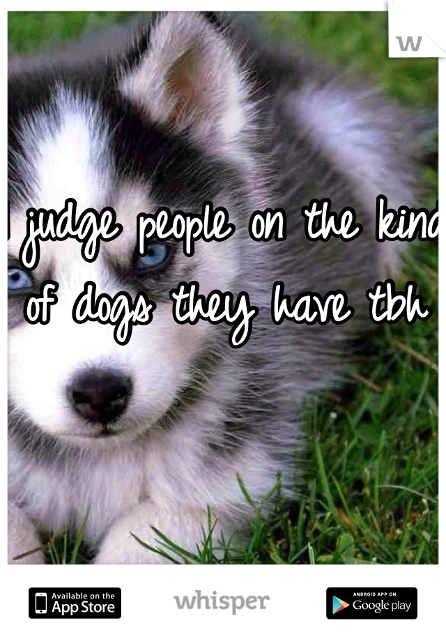 I judge people on the kind of dogs they have tbh