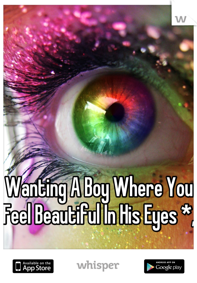 Wanting A Boy Where You Feel Beautiful In His Eyes *,