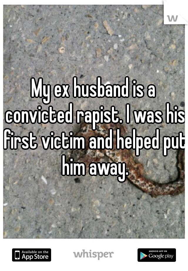 My ex husband is a convicted rapist. I was his first victim and helped put him away.