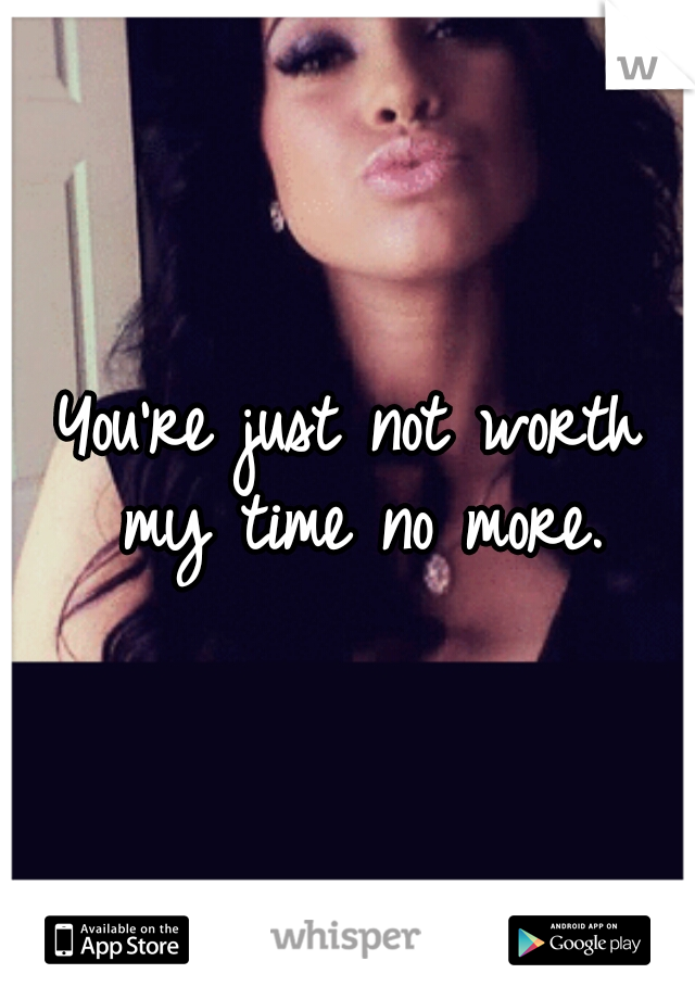 You're just not worth my time no more.