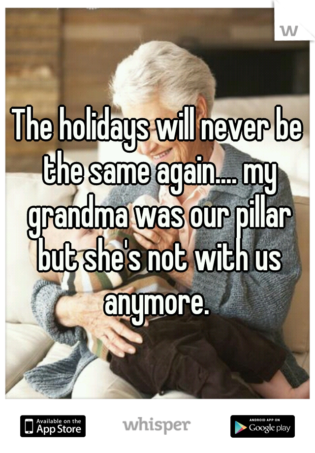 The holidays will never be the same again.... my grandma was our pillar but she's not with us anymore.