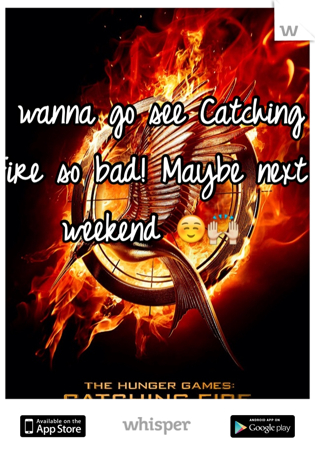 I wanna go see Catching Fire so bad! Maybe next weekend ☺️🙌