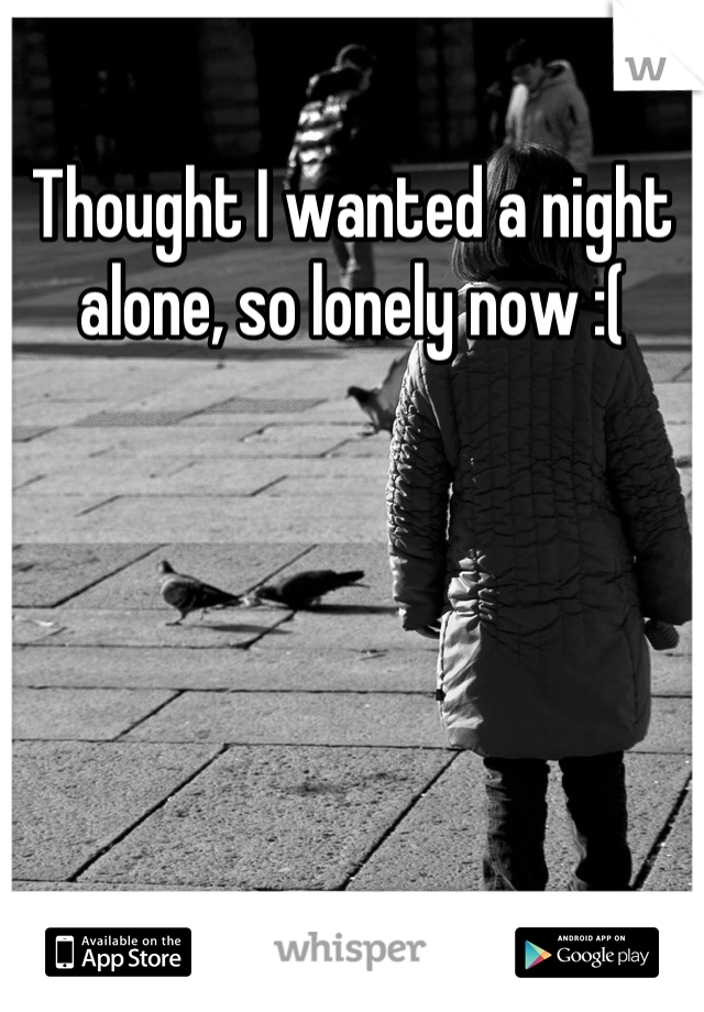 Thought I wanted a night alone, so lonely now :(