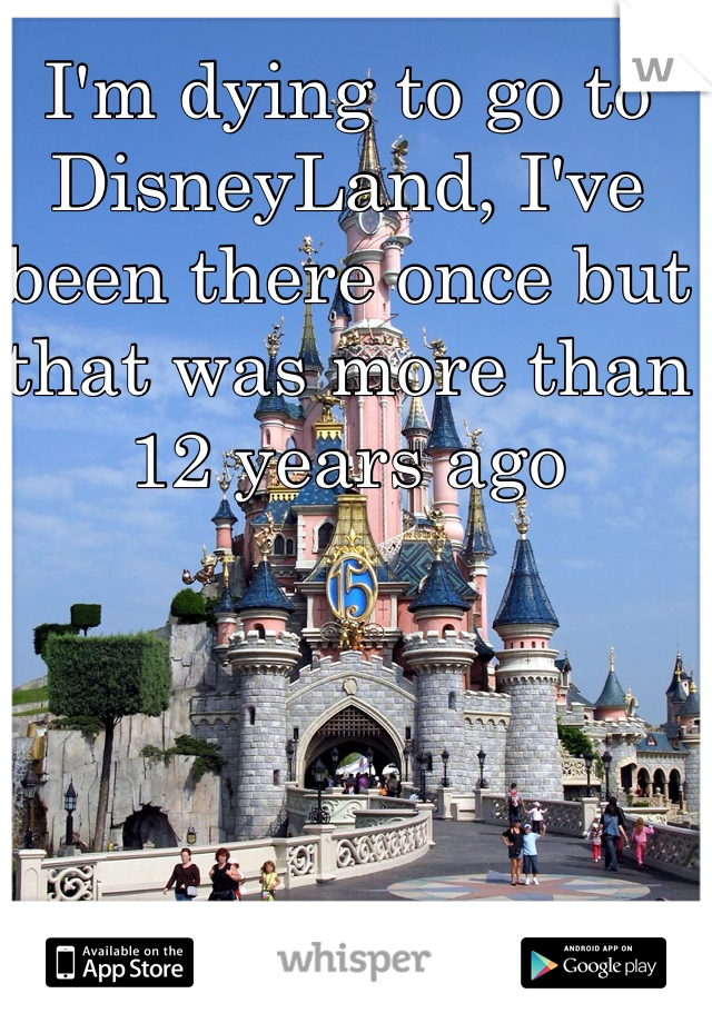 I'm dying to go to DisneyLand, I've been there once but that was more than 12 years ago