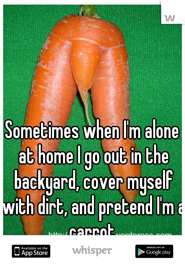Sometimes when I'm alone at home I go out in the backyard, cover myself with dirt, and pretend I'm a carrot.
