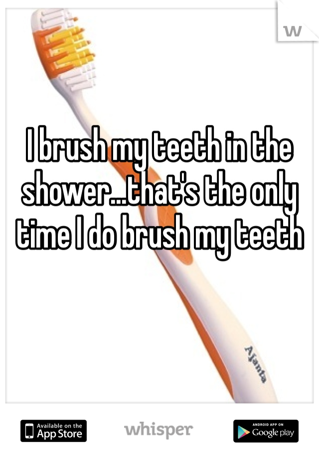 I brush my teeth in the shower...that's the only time I do brush my teeth