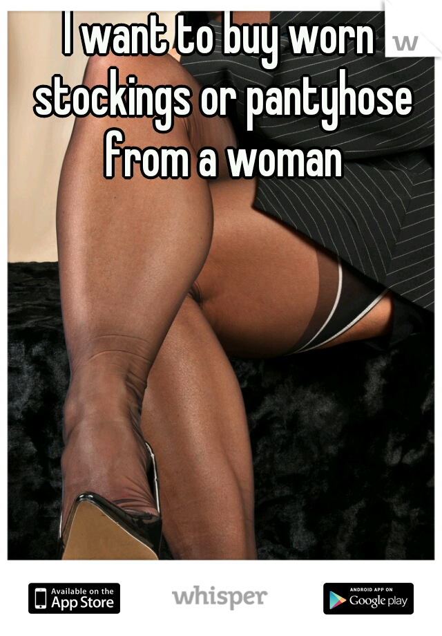 I want to buy worn stockings or pantyhose from a woman