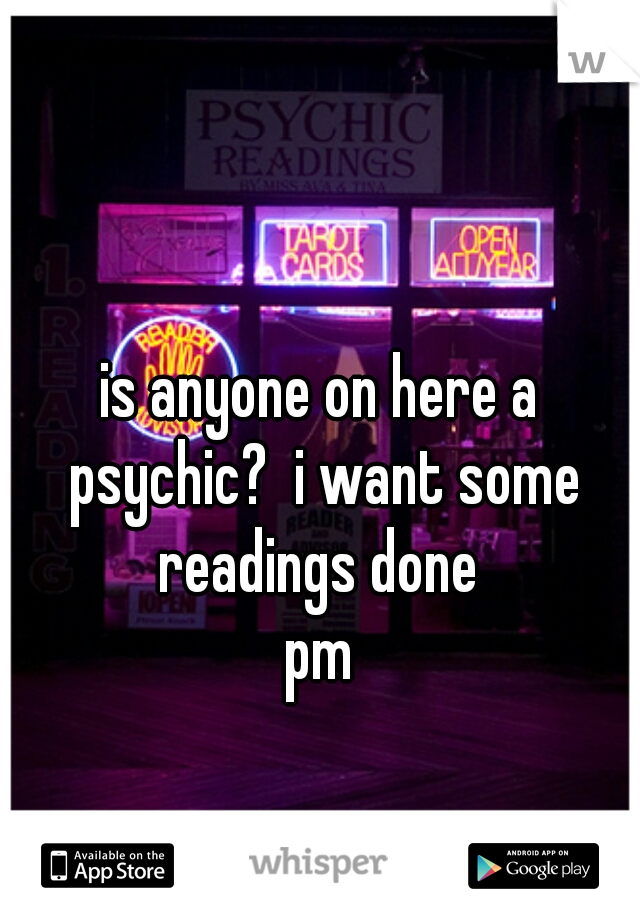 is anyone on here a psychic?  i want some readings done  pm