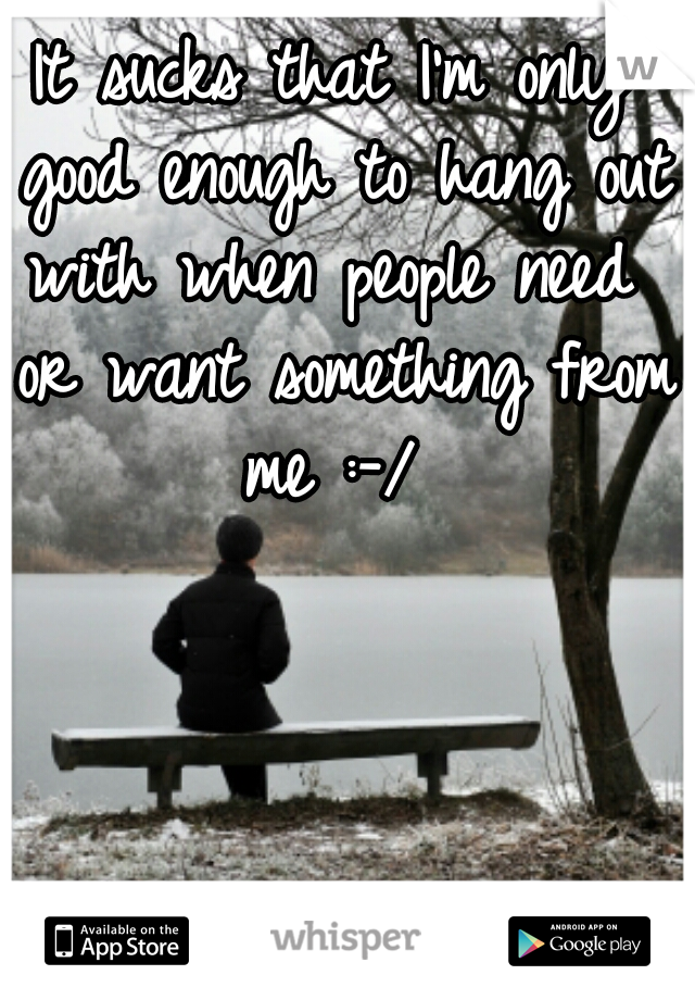 It sucks that I'm only good enough to hang out with when people need  or want something from me :-/