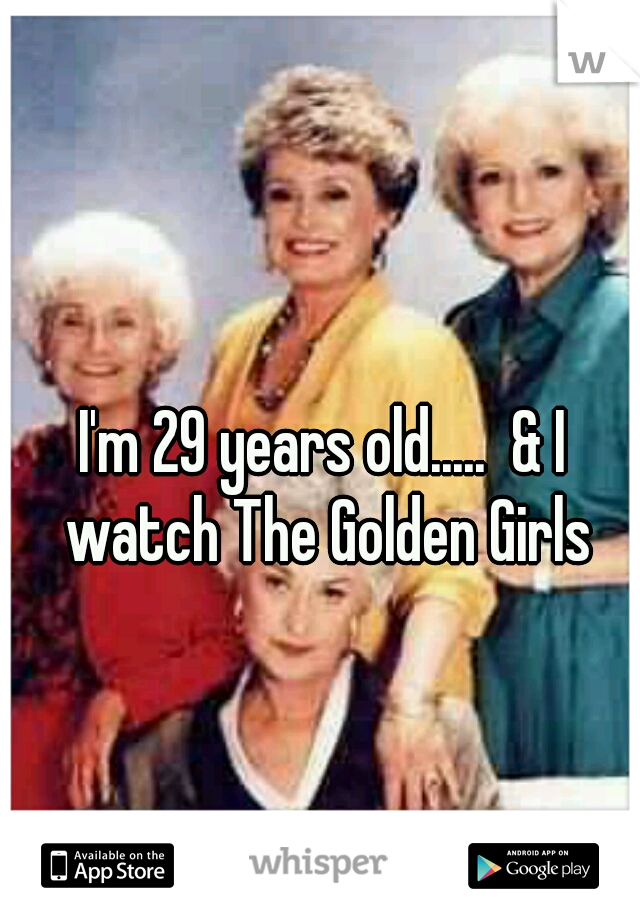 I'm 29 years old.....  & I watch The Golden Girls